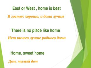 East or West , home is best В гостях хорошо, а дома лучше There is no place l