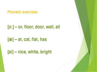 Phonetic exercises [o:] – or, floor, door, wall, all [æ] – at, cat, flat, has