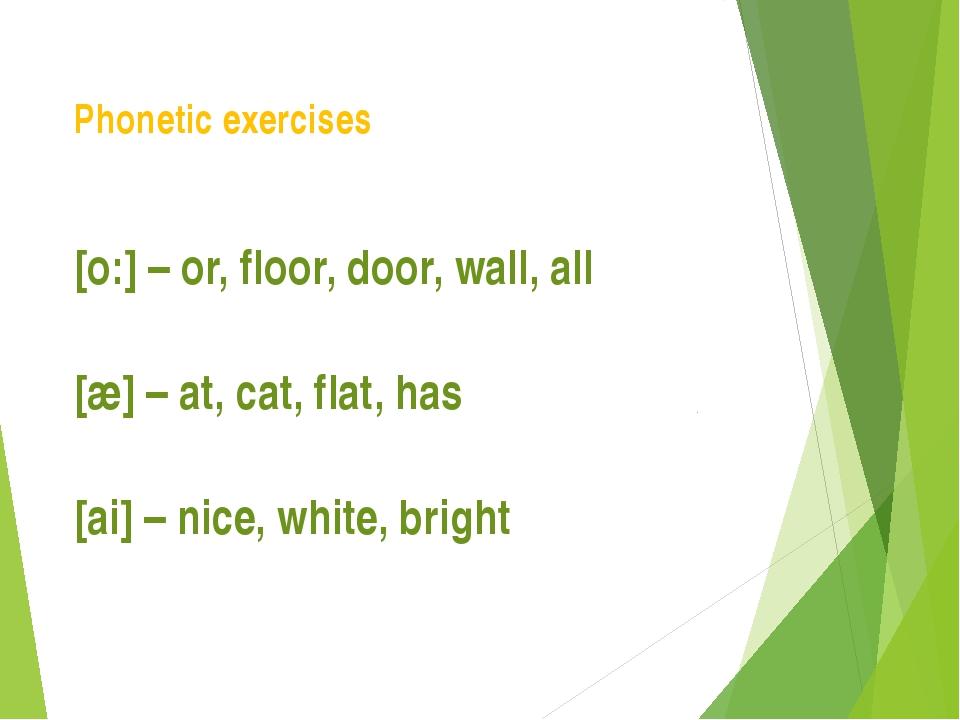 Phonetic exercises [o:] – or, floor, door, wall, all [æ] – at, cat, flat, has...