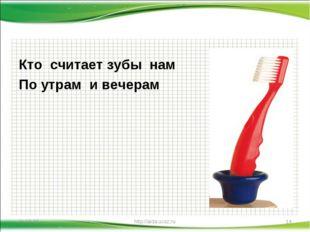 Кто считает зубы нам По утрам и вечерам * http://aida.ucoz.ru * http://aida.u