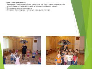 Музыкальная деятельность: 1. Разучивание и пение песен «Дождик, дождик – кап,