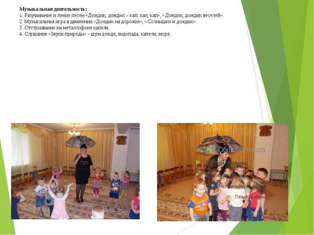 Музыкальная деятельность: 1. Разучивание и пение песен «Дождик, дождик – кап,...