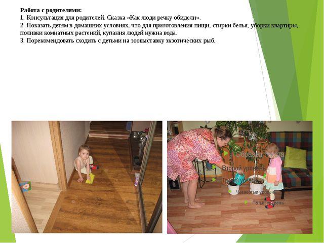 Работа с родителями: 1. Консультация для родителей. Сказка «Как люди речку об...