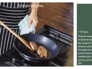 1.1)Жарка: Жаркойназывается нагревание продуктов без жидкости (воды, бульон