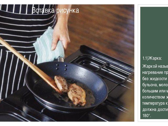 1.1)Жарка: Жаркойназывается нагревание продуктов без жидкости (воды, бульон...