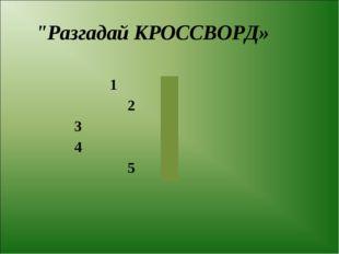 """Разгадай КРОССВОРД» 1 2 3 4 5"