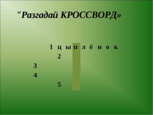 """""""Разгадай КРОССВОРД» 1цыплёнок 2 3 4"""