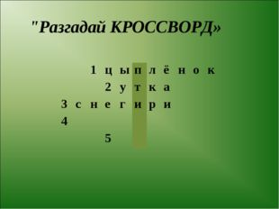"""Разгадай КРОССВОРД» 1цыплёнок 2утка 3снегири 4"