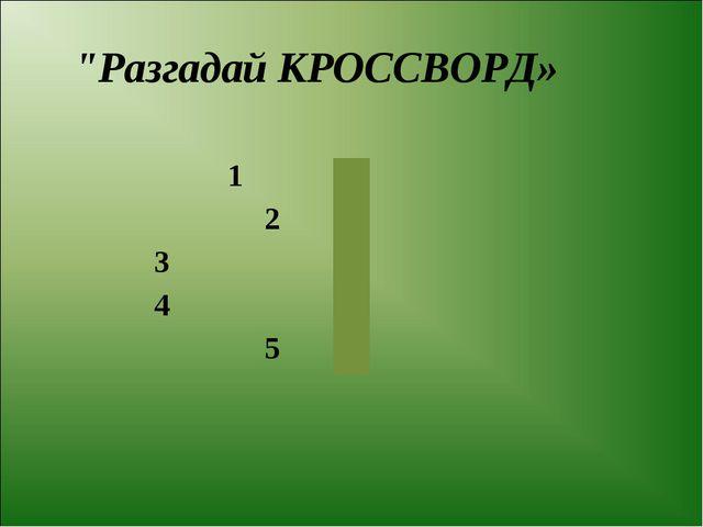 """Разгадай КРОССВОРД» 1 2 3 4 5..."