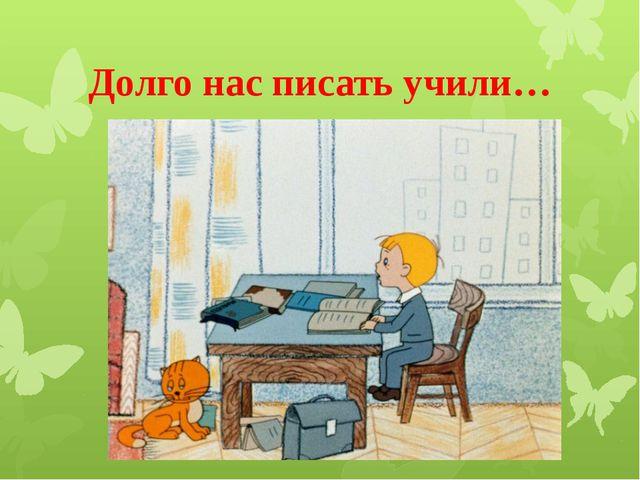 Долго нас писать учили…