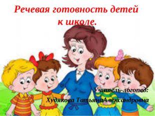 Речевая готовность детей к школе. Учитель-логопед: Худякова ТатьянаАлександро