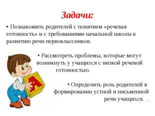 Задачи: • Познакомить родителей с понятием «речевая готовность» и с требовани