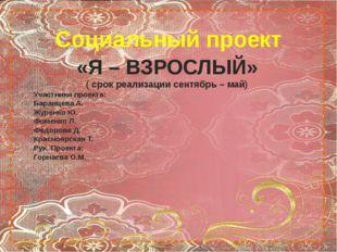 Социальный проект «Я – ВЗРОСЛЫЙ» ( срок реализации сентябрь – май) Участники