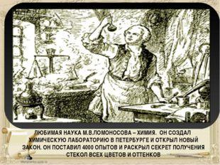 ЛЮБИМАЯ НАУКА М.В.ЛОМОНОСОВА – ХИМИЯ. ОН СОЗДАЛ ХИМИЧЕСКУЮ ЛАБОРАТОРИЮ В ПЕТЕ