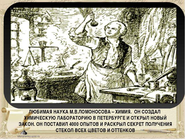 ЛЮБИМАЯ НАУКА М.В.ЛОМОНОСОВА – ХИМИЯ. ОН СОЗДАЛ ХИМИЧЕСКУЮ ЛАБОРАТОРИЮ В ПЕТЕ...