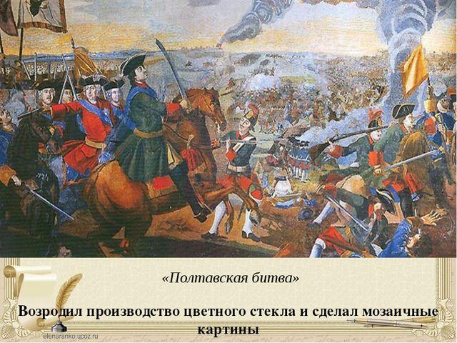 Возродил производство цветного стекла и сделал мозаичные картины «Полтавская...