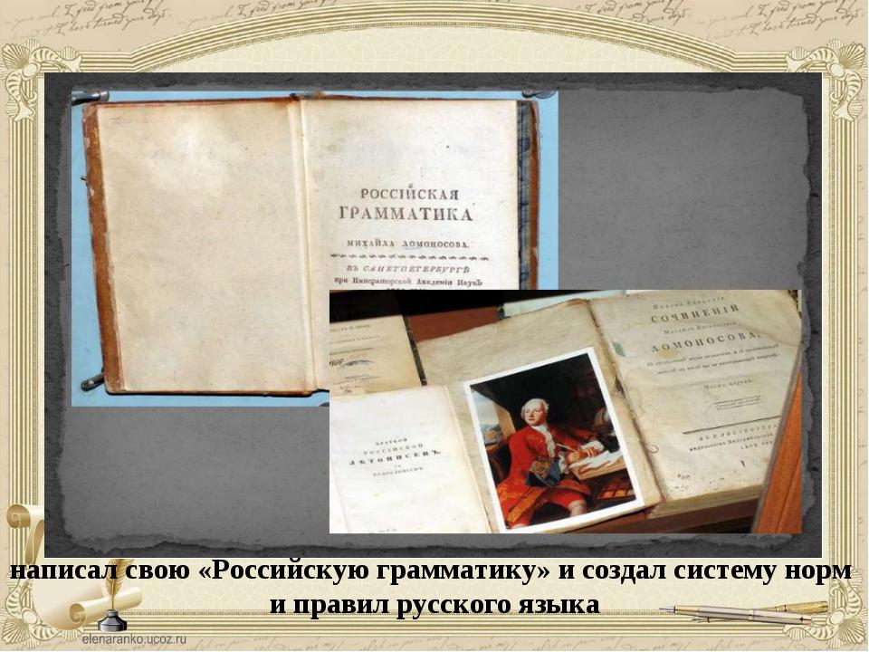 написал свою «Российскую грамматику» и создал систему норм и правил русского...