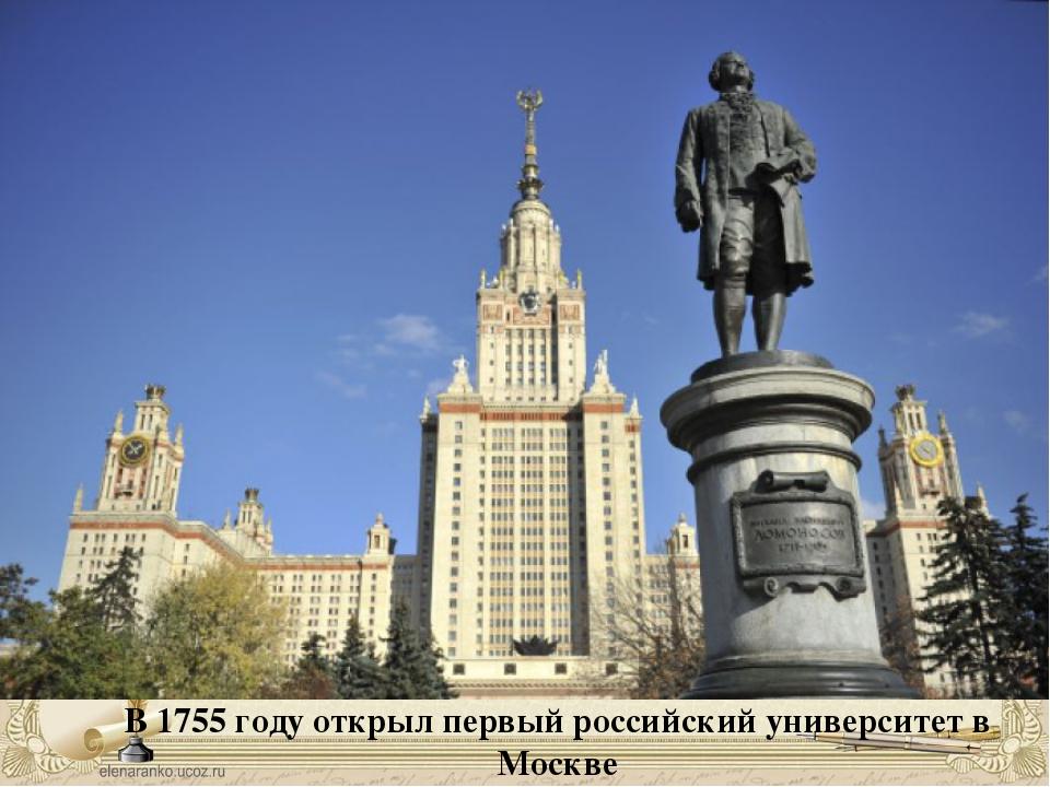 В 1755 году открыл первый российский университет в Москве
