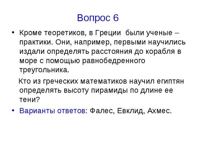 Вопрос 6 Кроме теоретиков, в Греции были ученые – практики. Они, например, пе...
