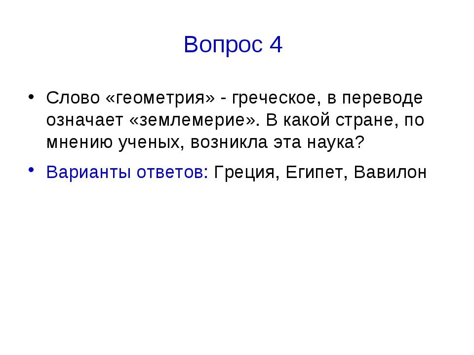 Вопрос 4 Слово «геометрия» - греческое, в переводе означает «землемерие». В к...