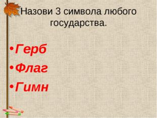 Назови 3 символа любого государства. Герб Флаг Гимн