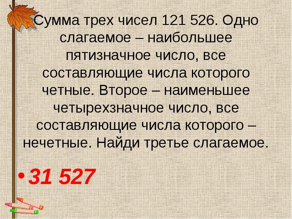 Сумма трех чисел 121 526. Одно слагаемое – наибольшее пятизначное число, все...