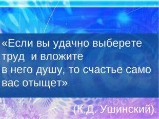 «Если вы удачно выберете труд и вложите в него душу, то счастье само вас оты
