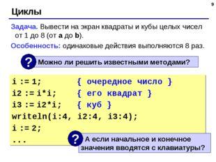 * Циклы Задача. Вывести на экран квадраты и кубы целых чисел от 1 до 8 (от a