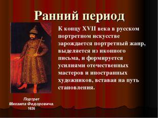 Ранний период Портрет Михаила Федоровича. 1636 К концу XVII века в русском по