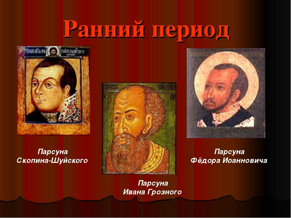 Ранний период Парсуна Скопина-Шуйского Парсуна Ивана Грозного Парсуна Фёдора...