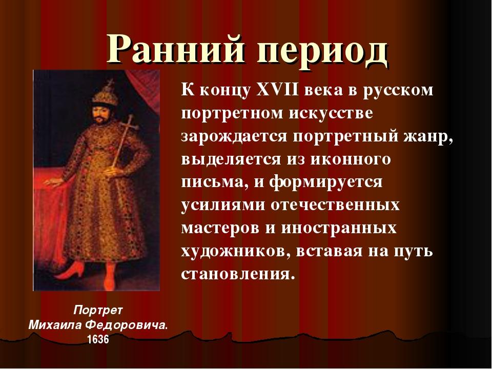 Ранний период Портрет Михаила Федоровича. 1636 К концу XVII века в русском по...