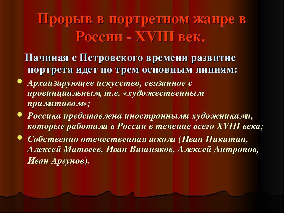 Прорыв в портретном жанре в России - XVIII век. Начиная с Петровского времени...