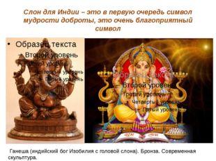 Слон для Индии – это в первую очередь символ мудрости доброты, это очень благ
