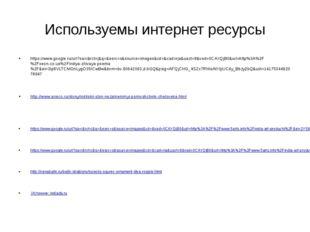 Используемы интернет ресурсы https://www.google.ru/url?sa=i&rct=j&q=&esrc=s&s