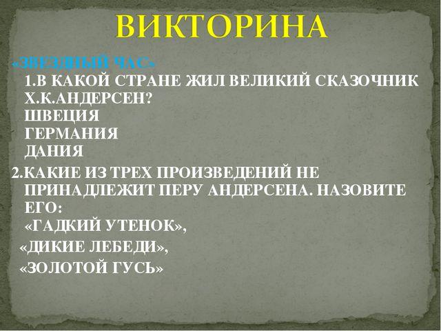 «ЗВЕЗДНЫЙ ЧАС» 1.В КАКОЙ СТРАНЕ ЖИЛ ВЕЛИКИЙ СКАЗОЧНИК Х.К.АНДЕРСЕН?  ШВЕЦИЯ...