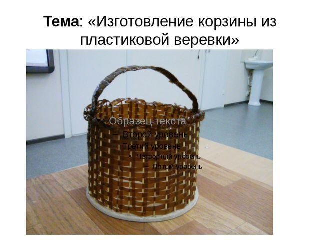 Тема: «Изготовление корзины из пластиковой веревки»