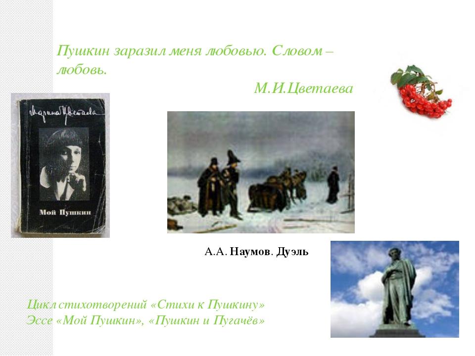 Пушкин заразил меня любовью. Словом – любовь. М.И.Цветаева Цикл стихотворений...