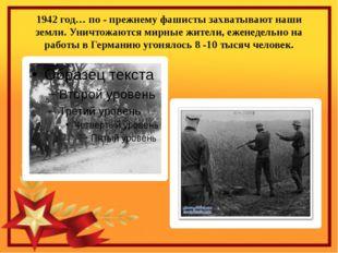 1942 год… по - прежнему фашисты захватывают наши земли. Уничтожаются мирные ж