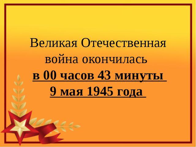 Великая Отечественная война окончилась в 00 часов 43 минуты 9 мая 1945 года