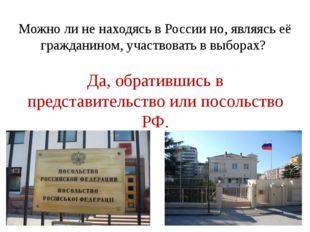 Можно ли не находясь в России но, являясь её гражданином, участвовать в выбор