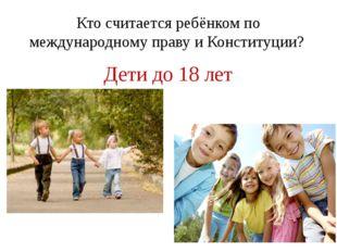 Кто считается ребёнком по международному праву и Конституции? Дети до 18 лет