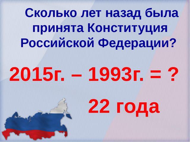 Сколько лет назад была принята Конституция Российской Федерации? 2015г. – 19...