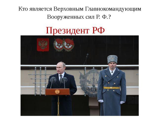Кто является Верховным Главнокомандующим Вооруженных сил Р. Ф.? Президент РФ