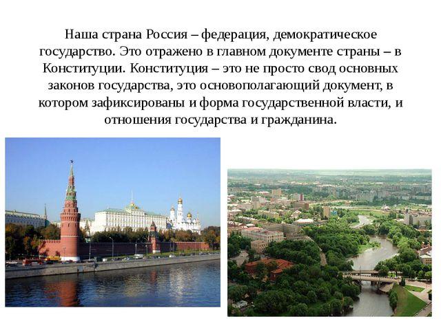 Наша страна Россия – федерация, демократическое государство. Это отражено в г...