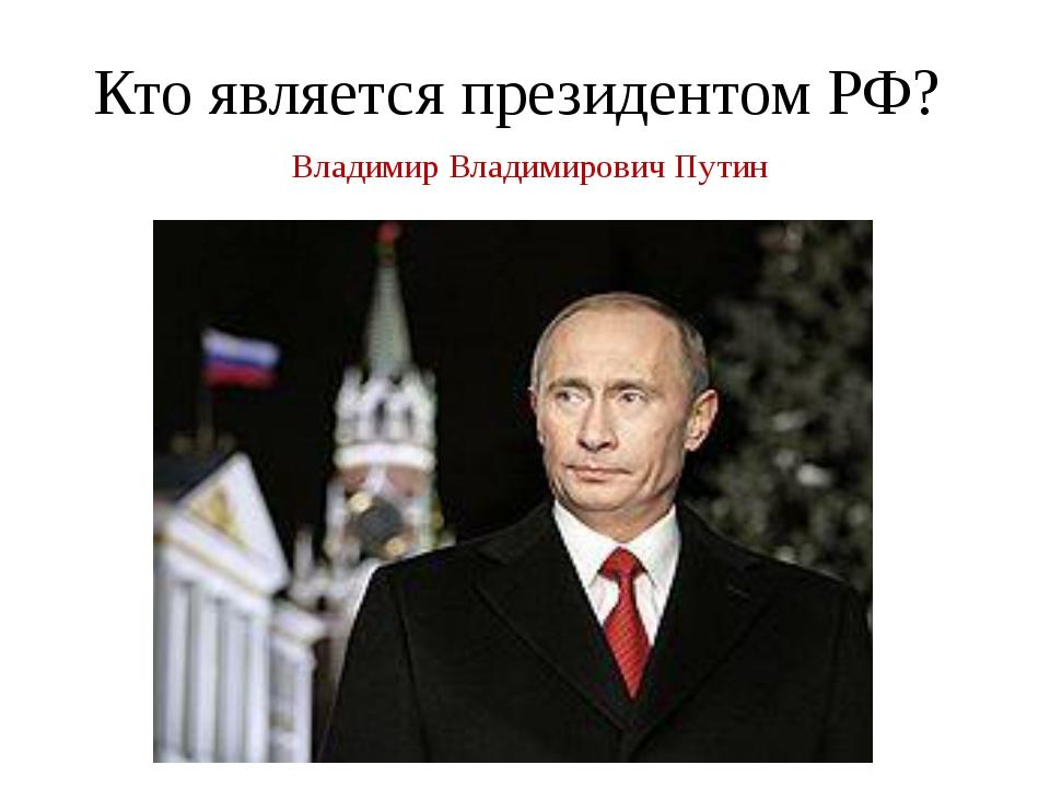 Кто является президентом РФ? Владимир Владимирович Путин