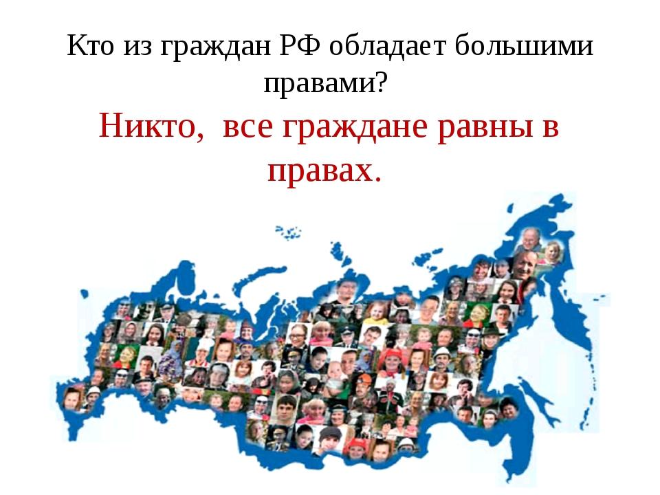 Кто из граждан РФ обладает большими правами? Никто, все граждане равны в прав...