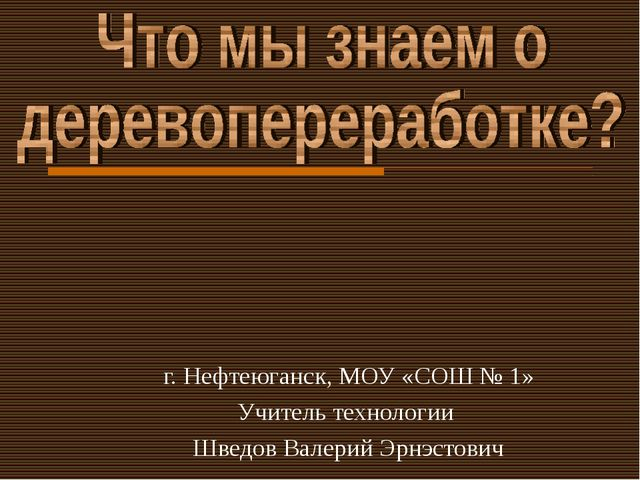 г. Нефтеюганск, МОУ «СОШ № 1» Учитель технологии Шведов Валерий Эрнэстович
