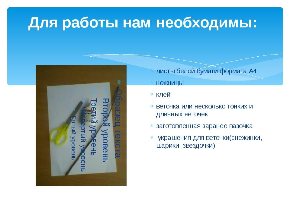 Для работы нам необходимы: листы белой бумаги формата А4 ножницы клей веточка...