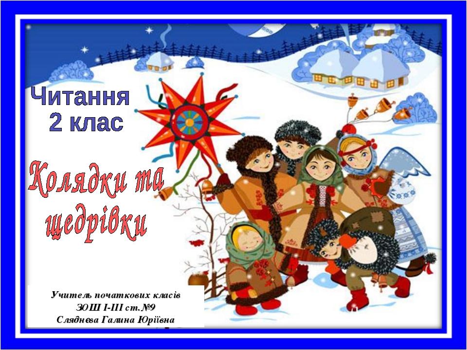 Учитель початкових класів ЗОШ І-ІІІ ст.№9 Сляднєва Галина Юріївна