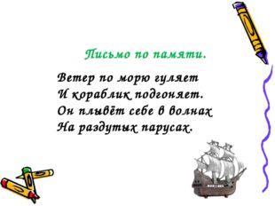 Письмо по памяти. Ветер по морю гуляет И кораблик подгоняет. Он плывёт себе в